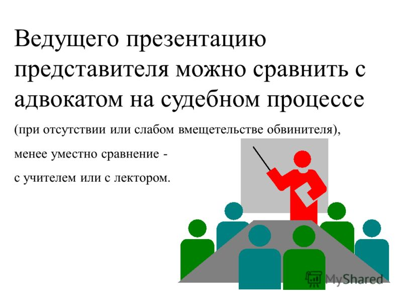 Ведущего презентацию представителя можно сравнить с адвокатом на судебном процессе (при отсутствии или слабом вмещетельстве обвинителя), менее уместно сравнение - с учителем или с лектором.