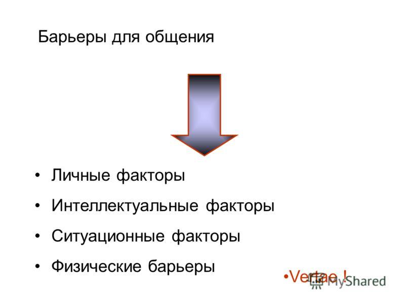 Барьеры для общения Личные факторы Интеллектуальные факторы Ситуационные факторы Физические барьеры Vertae !