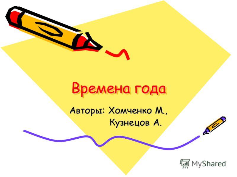 Времена года Авторы: Хомченко М., Кузнецов А. Кузнецов А.