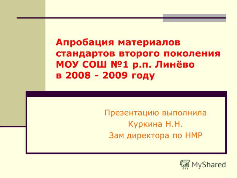 Апробация материалов стандартов второго поколения МОУ СОШ 1 р.п. Линёво в 2008 - 2009 году Презентацию выполнила Куркина Н.Н. Зам директора по НМР