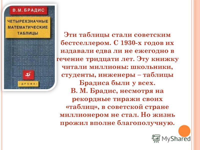 Эти таблицы стали советским бестселлером. С 1930-х годов их издавали едва ли не ежегодно в течение тридцати лет. Эту книжку читали миллионы: школьники, студенты, инженеры – таблицы Брадиса были у всех. В. М. Брадис, несмотря на рекордные тиражи своих