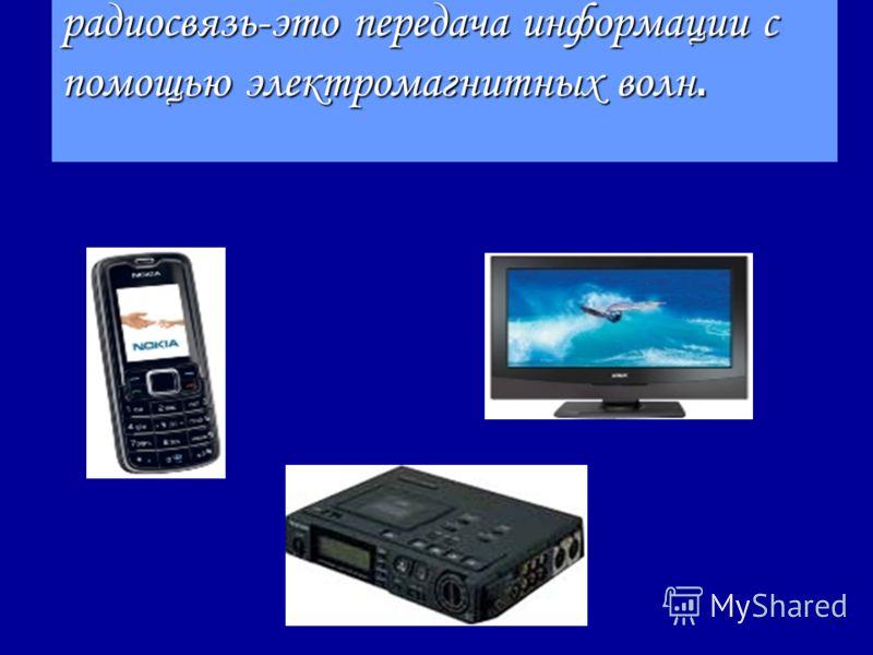 радиосвязь-это передача информации с помощью электромагнитных волн.