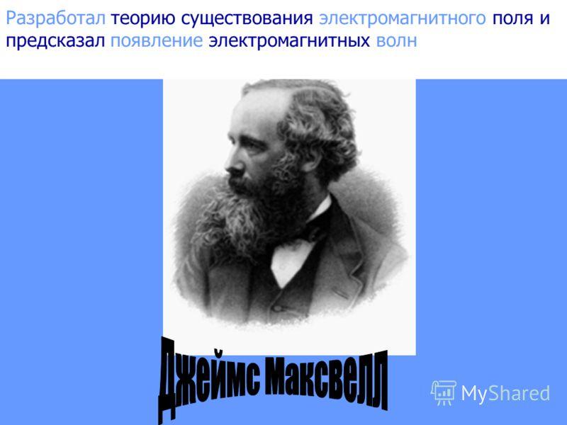 Разработал теорию существования электромагнитного поля и предсказал существование электромагнитных волн Разработал теорию существования электромагнитного поля и предсказал появление электромагнитных волн