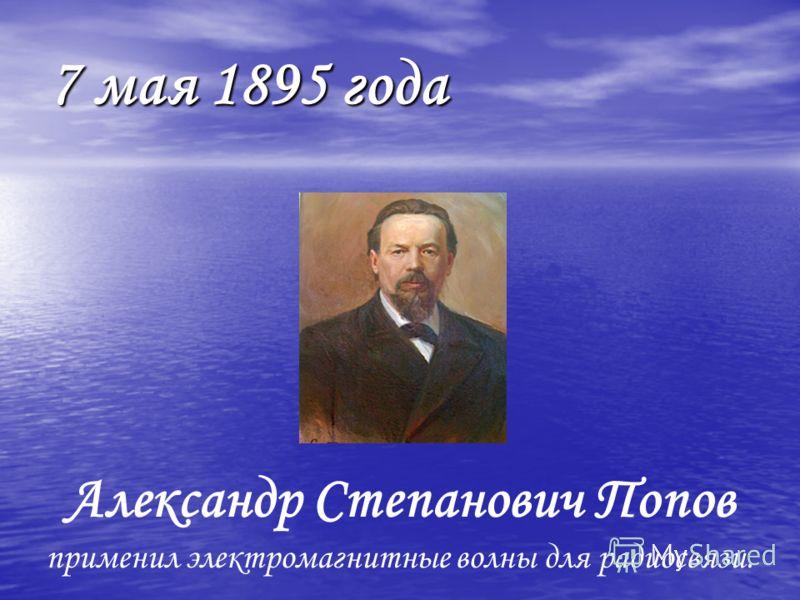 7 мая 1895 года Александр Степанович Попов применил электромагнитные волны для радиосвязи.