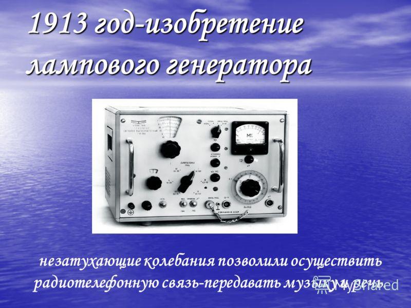 1913 год-изобретение лампового генератора незатухающие колебания позволили осуществить радиотелефонную связь-передавать музыку и речь.