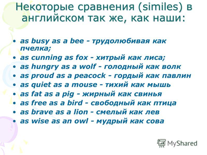 Некоторые сравнения (similes) в английском так же, как наши: as busy as a bee - трудолюбивая как пчелка; as cunning as fox - хитрый как лиса; as hungry as a wolf - голодный как волк as proud as a peacock - гордый как павлин as quiet as a mouse - тихи