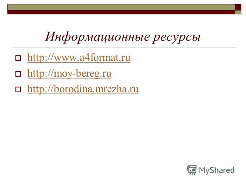 Информационные ресурсы http://www.a4format.ru http://moy-bereg.ru http://borodina.mrezha.ru