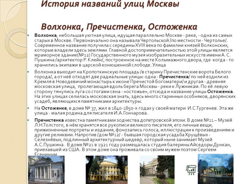 История названий улиц Москвы Волхонка, Пречистенка, Остоженка Волхонка, небольшая уютная улица, идущая параллельно Москве - реке, - одна из самых старых в Москве. Первоначально она называла Чертольской / по местности - Чертолье /. Современное названи