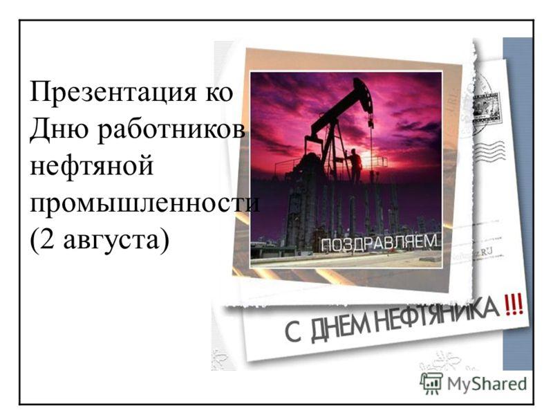 Презентация ко Дню работников нефтяной промышленности (2 августа)