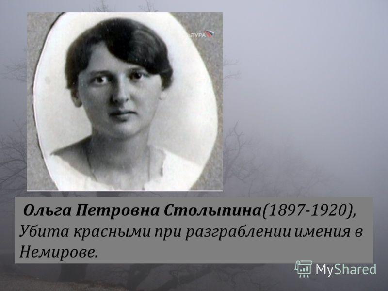 Ольга Петровна Столыпина(1897-1920), Убита красными при разграблении имения в Немирове.