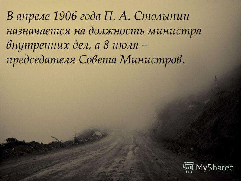 В апреле 1906 года П. А. Столыпин назначается на должность министра внутренних дел, а 8 июля – председателя Совета Министров.