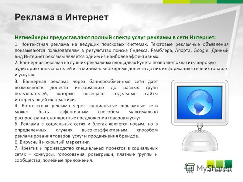 Реклама в Интернет Нетмейкеры предоставляют полный спектр услуг рекламы в сети Интернет: 1. Контекстная реклама на ведущих поисковых системах. Текстовые рекламные объявления показываются пользователям в результатах поиска Яндекса, Рамблера, Апорта, G