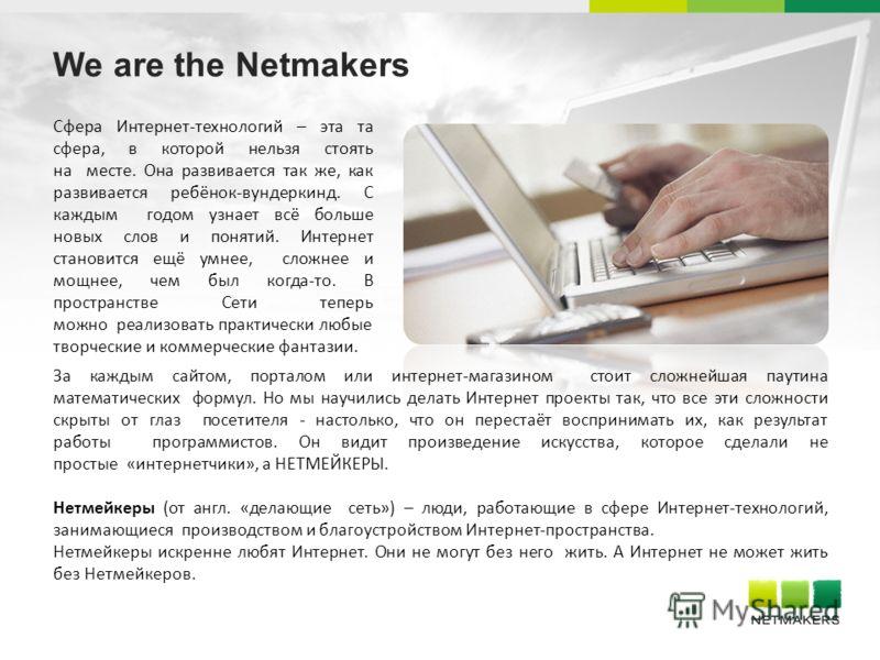 We are the Netmakers Сфера Интернет-технологий – эта та сфера, в которой нельзя стоять на месте. Она развивается так же, как развивается ребёнок-вундеркинд. С каждым годом узнает всё больше новых слов и понятий. Интернет становится ещё умнее, сложнее