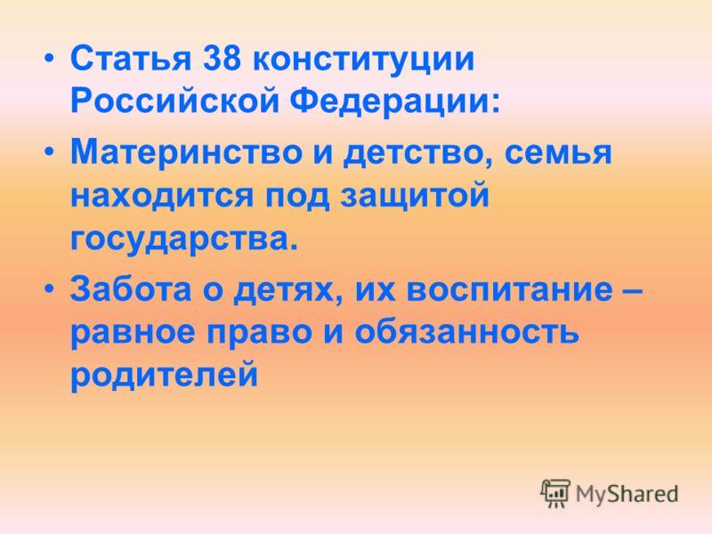 Статья 38 конституции Российской Федерации: Материнство и детство, семья находится под защитой государства. Забота о детях, их воспитание – равное право и обязанность родителей
