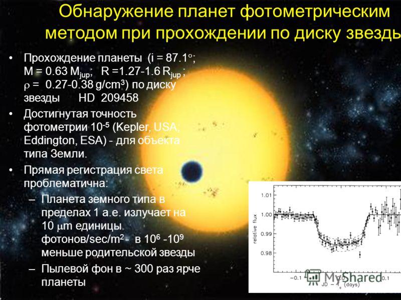 Обнаружение планет фотометрическим методом при прохождении по диску звезды Прохождение планеты (i = 87.1 ; M = 0.63 M jup ; R =1.27-1.6 R jup ; = 0.27-0.38 g/cm 3 ) по диску звезды HD 209458 Достигнутая точность фотометрии 10 -5 (Kepler, USА; Eddingt