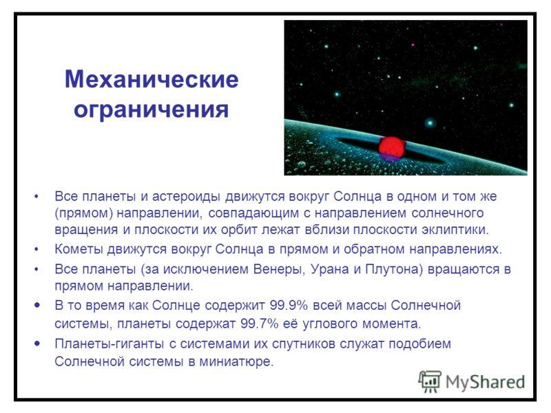 Механические ограничения Все планеты и астероиды движутся вокруг Солнца в одном и том же (прямом) направлении, совпадающим с направлением солнечного вращения и плоскости их орбит лежат вблизи плоскости эклиптики. Кометы движутся вокруг Солнца в прямо