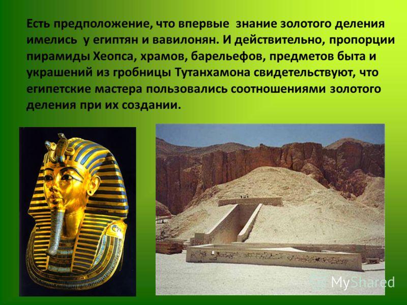 Есть предположение, что впервые знание золотого деления имелись у египтян и вавилонян. И действительно, пропорции пирамиды Хеопса, храмов, барельефов, предметов быта и украшений из гробницы Тутанхамона свидетельствуют, что египетские мастера пользова