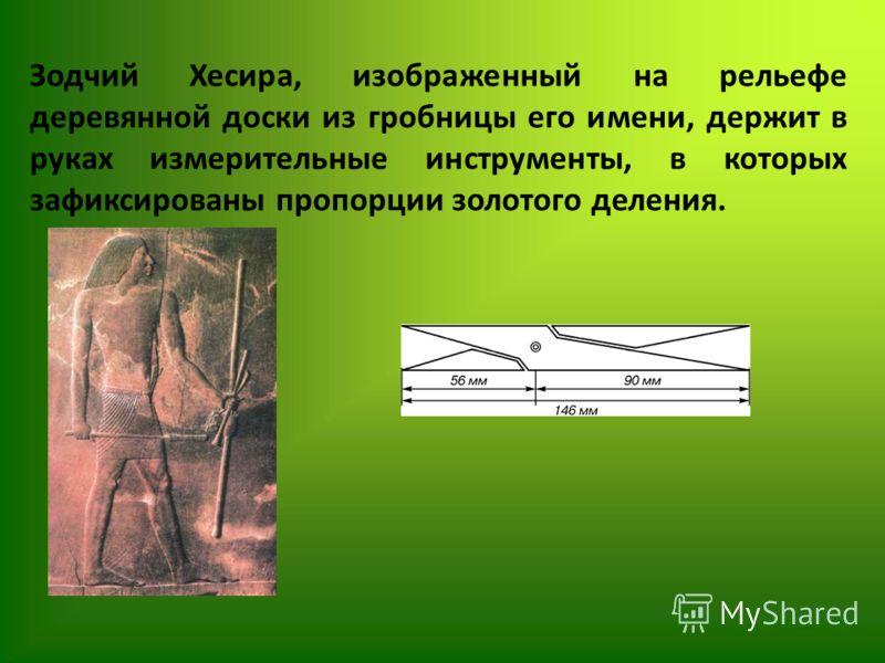 Зодчий Хесира, изображенный на рельефе деревянной доски из гробницы его имени, держит в руках измерительные инструменты, в которых зафиксированы пропорции золотого деления.