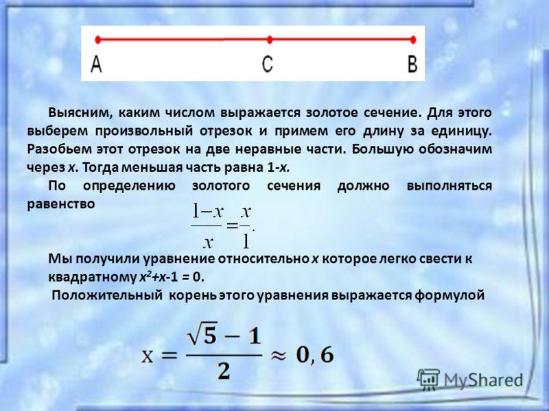 Выясним, каким числом выражается золотое сечение. Для этого выберем произвольный отрезок и примем его длину за единицу. Разобьем этот отрезок на две неравные части. Большую обозначим через x. Тогда меньшая часть равна 1-х. По определению золотого сеч