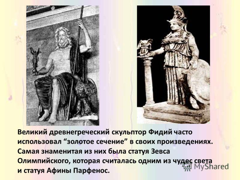 Великий древнегреческий скульптор Фидий часто использовал золотое сечение в своих произведениях. Самая знаменитая из них была статуя Зевса Олимпийского, которая считалась одним из чудес света и статуя Афины Парфенос.