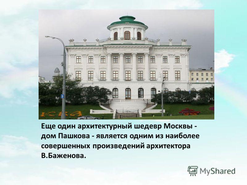 Еще один архитектурный шедевр Москвы - дом Пашкова - является одним из наиболее совершенных произведений архитектора В.Баженова.
