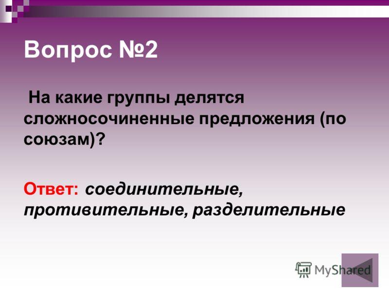 Вопрос 2 На какие группы делятся сложносочиненные предложения (по союзам)? Ответ: соединительные, противительные, разделительные