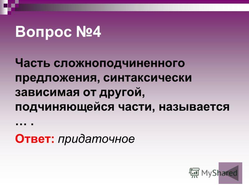 Вопрос 4 Часть сложноподчиненного предложения, синтаксически зависимая от другой, подчиняющейся части, называется …. Ответ: придаточное