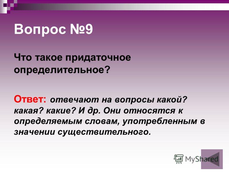 Вопрос 9 Что такое придаточное определительное? Ответ: отвечают на вопросы какой? какая? какие? И др. Они относятся к определяемым словам, употребленным в значении существительного.