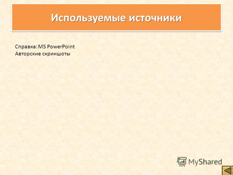 Используемые источники Справка: MS PowerPoint Авторские скриншоты