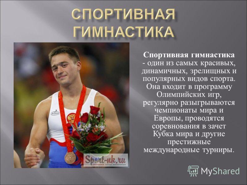 Спортивная гимнастика - один из самых красивых, динамичных, зрелищных и популярных видов спорта. Она входит в программу Олимпийских игр, регулярно разыгрываются чемпионаты мира и Европы, проводятся соревнования в зачет Кубка мира и другие престижные