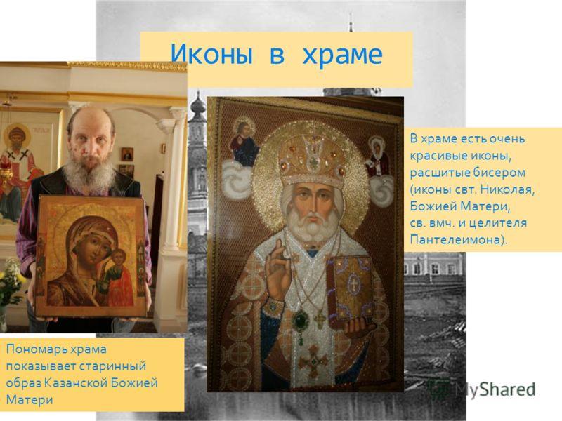 Иконы в храме В храме есть очень красивые иконы, расшитые бисером (иконы свт. Николая, Божией Матери, св. вмч. и целителя Пантелеимона). Пономарь храма показывает старинный образ Казанской Божией Матери