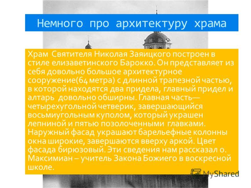 Немного про архитектуру храма Храм Святителя Николая Заяицкого построен в стиле елизаветинского Барокко. Он представляет из себя довольно большое архитектурное сооружение(64 метра) с длинной трапезной частью, в которой находятся два придела, главный