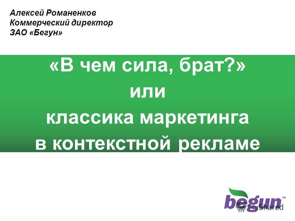 1 «В чем сила, брат?» или классика маркетинга в контекстной рекламе Алексей Романенков Коммерческий директор ЗАО «Бегун»