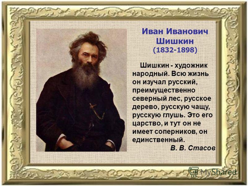 Иван Иванович Шишкин (1832-1898) Шишкин - художник народный. Всю жизнь он изучал русский, преимущественно северный лес, русское дерево, русскую чащу, русскую глушь. Это его царство, и тут он не имеет соперников, он единственный. В. В. Стасов