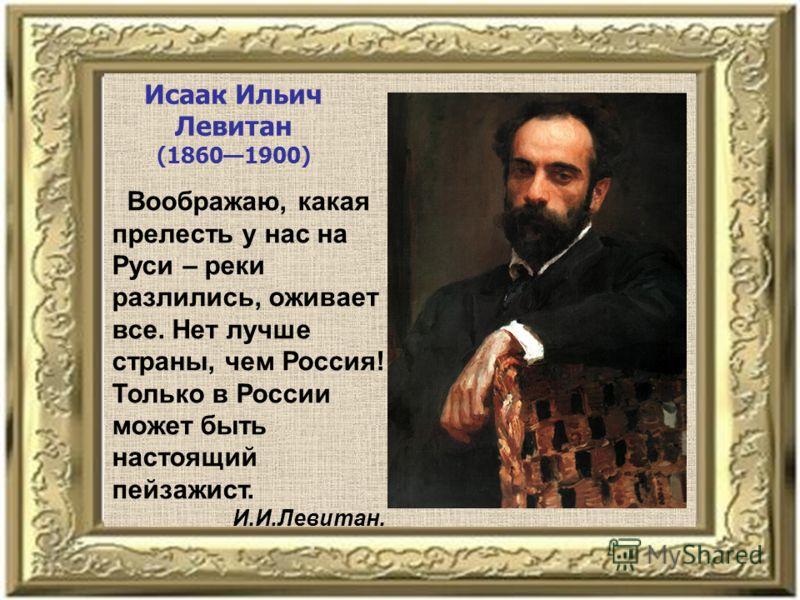 Исаак Ильич Левитан (18601900) Воображаю, какая прелесть у нас на Руси – реки разлились, оживает все. Нет лучше страны, чем Россия! Только в России может быть настоящий пейзажист. И.И.Левитан.
