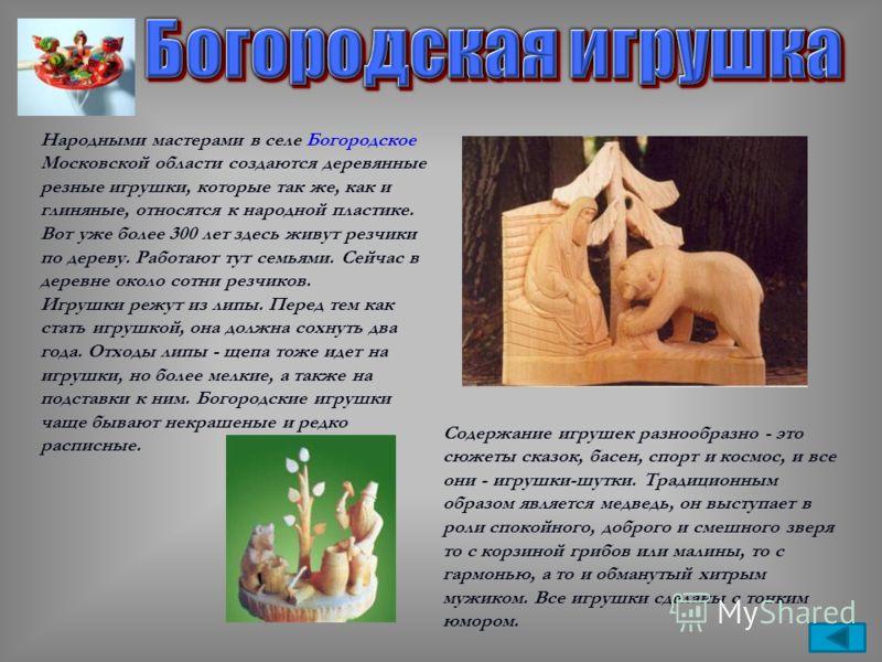 Народными мастерами в селе Богородское Московской области создаются деревянные резные игрушки, которые так же, как и глиняные, относятся к народной пластике. Вот уже более 300 лет здесь живут резчики по дереву. Работают тут семьями. Сейчас в деревне