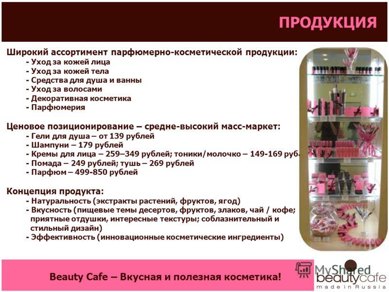 Широкий ассортимент парфюмерно-косметической продукции: - Уход за кожей лица - Уход за кожей тела - Средства для душа и ванны - Уход за волосами - Декоративная косметика - Парфюмерия Ценовое позиционирование – средне-высокий масс-маркет: - Гели для д