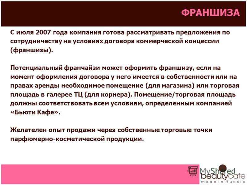 ФРАНШИЗА С июля 2007 года компания готова рассматривать предложения по сотрудничеству на условиях договора коммерческой концессии (франшизы). Потенциальный франчайзи может оформить франшизу, если на момент оформления договора у него имеется в собстве