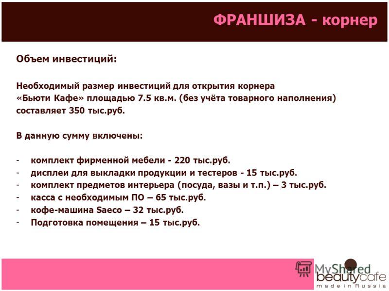 ФРАНШИЗА - корнер Объем инвестиций: Необходимый размер инвестиций для открытия корнера «Бьюти Кафе» площадью 7.5 кв.м. (без учёта товарного наполнения) составляет 350 тыс.руб. В данную сумму включены: -комплект фирменной мебели - 220 тыс.руб. -диспле