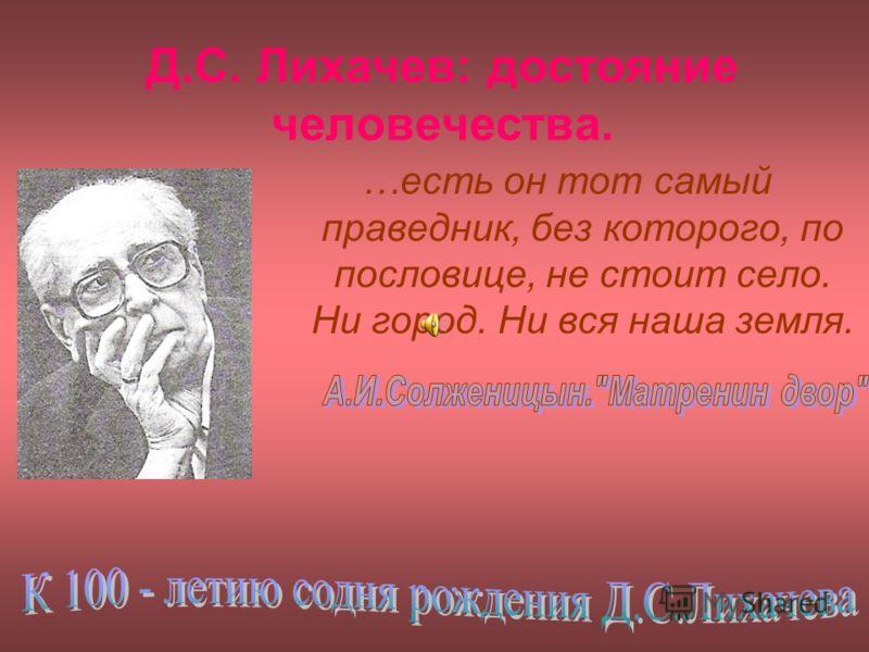 Д.С. Лихачев: достояние человечества. …есть он тот самый праведник, без которого, по пословице, не стоит село. Ни город. Ни вся наша земля.