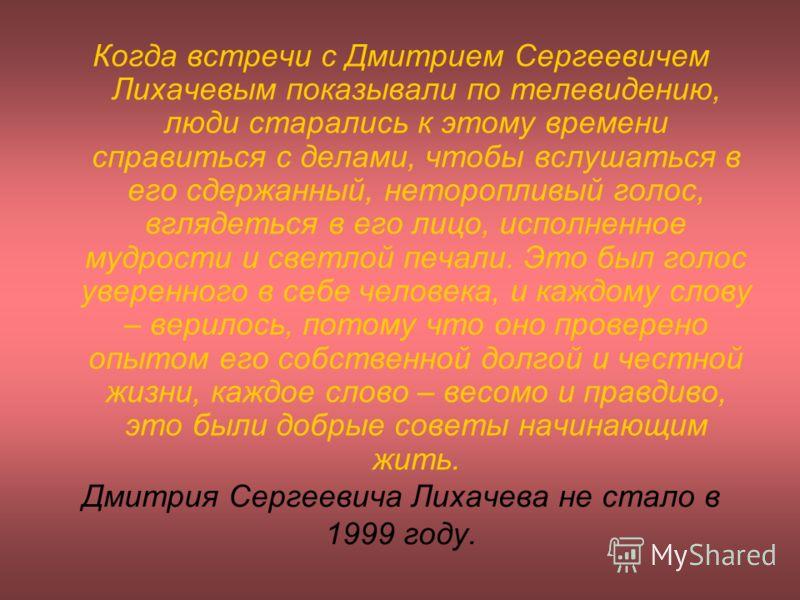 Дмитрия Сергеевича Лихачева не стало в 1999 году. Когда встречи с Дмитрием Сергеевичем Лихачевым показывали по телевидению, люди старались к этому времени справиться с делами, чтобы вслушаться в его сдержанный, неторопливый голос, вглядеться в его ли