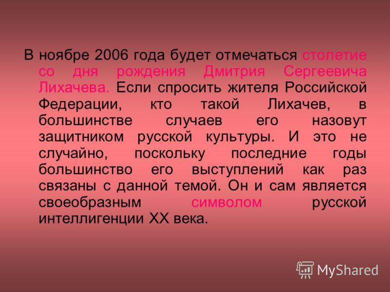 В ноябре 2006 года будет отмечаться столетие со дня рождения Дмитрия Сергеевича Лихачева. Если спросить жителя Российской Федерации, кто такой Лихачев, в большинстве случаев его назовут защитником русской культуры. И это не случайно, поскольку послед