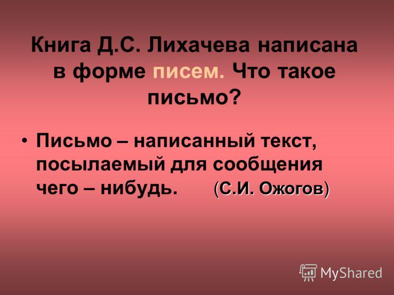 Книга Д.С. Лихачева написана в форме писем. Что такое письмо? Письмо – написанный текст, посылаемый для сообщения чего – нибудь. (С.И. Ожогов)