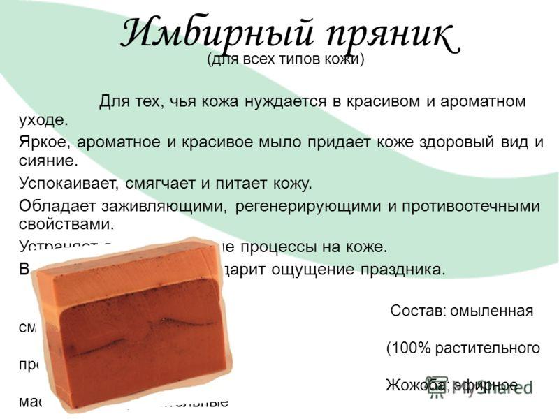 Имбирный пряник (для всех типов кожи) Для тех, чья кожа нуждается в красивом и ароматном уходе. Яркое, ароматное и красивое мыло придает коже здоровый вид и сияние. Успокаивает, смягчает и питает кожу. Обладает заживляющими, регенерирующими и противо