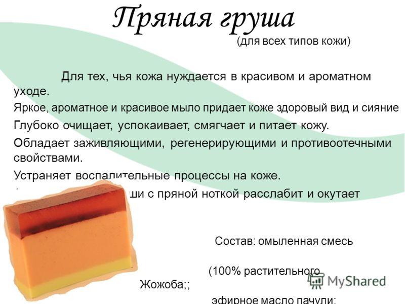 Пряная груша (для всех типов кожи) Для тех, чья кожа нуждается в красивом и ароматном уходе. Яркое, ароматное и красивое мыло придает коже здоровый вид и сияние Глубоко очищает, успокаивает, смягчает и питает кожу. Обладает заживляющими, регенерирующ