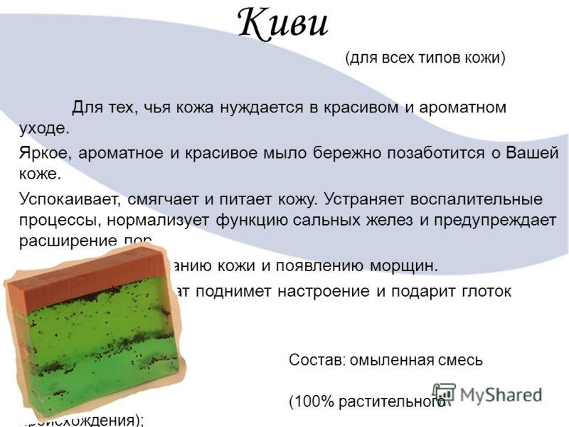 Киви (для всех типов кожи) Для тех, чья кожа нуждается в красивом и ароматном уходе. Яркое, ароматное и красивое мыло бережно позаботится о Вашей коже. Успокаивает, смягчает и питает кожу. Устраняет воспалительные процессы, нормализует функцию сальны