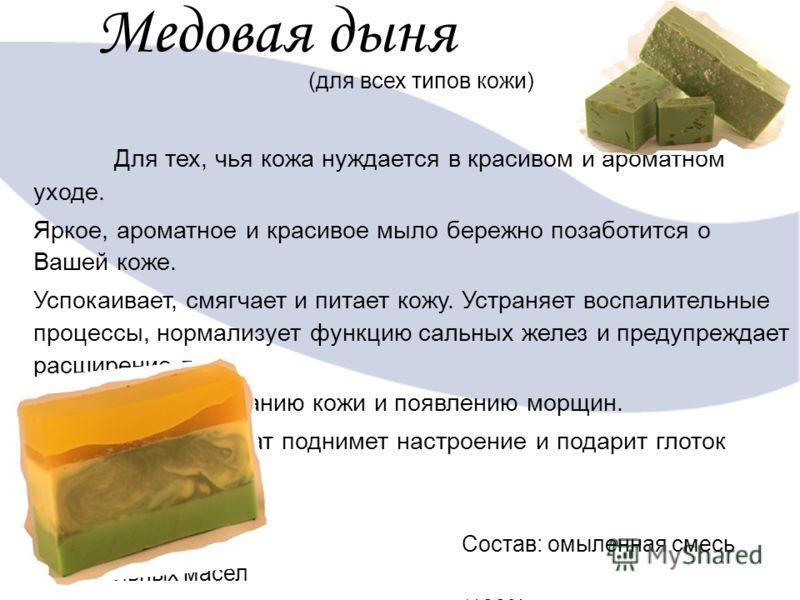 Медовая дыня (для всех типов кожи) Для тех, чья кожа нуждается в красивом и ароматном уходе. Яркое, ароматное и красивое мыло бережно позаботится о Вашей коже. Успокаивает, смягчает и питает кожу. Устраняет воспалительные процессы, нормализует функци