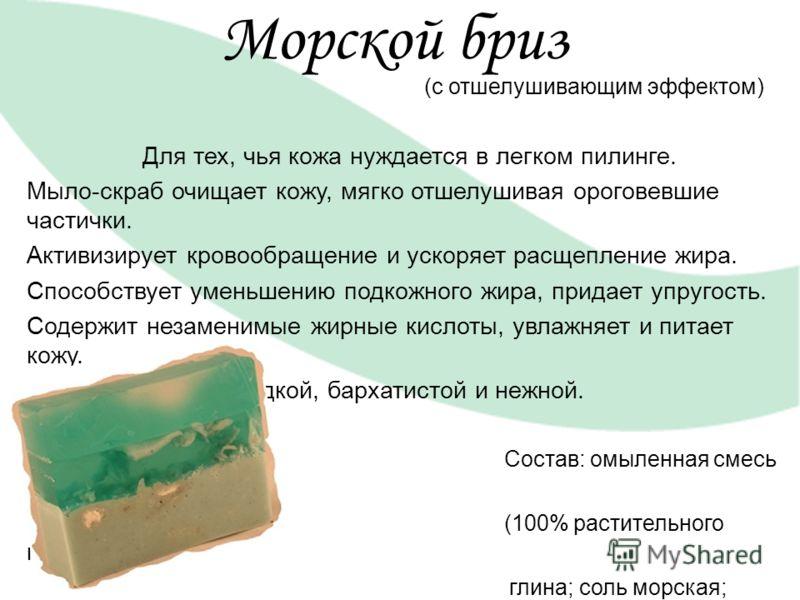 Морской бриз (с отшелушивающим эффектом) Для тех, чья кожа нуждается в легком пилинге. Мыло-скраб очищает кожу, мягко отшелушивая ороговевшие частички. Активизирует кровообращение и ускоряет расщепление жира. Способствует уменьшению подкожного жира,