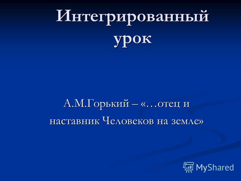 Интегрированный урок А.М.Горький – «…отец и наставник Человеков на земле»