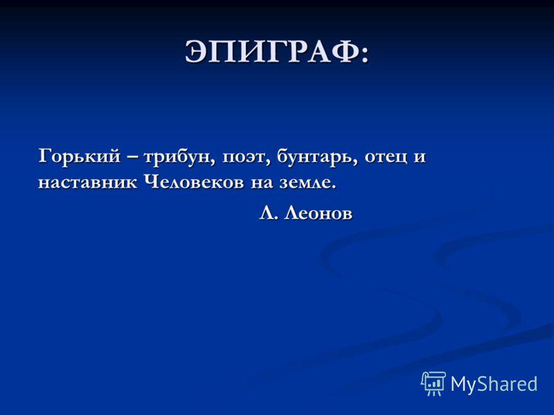 ЭПИГРАФ: Горький – трибун, поэт, бунтарь, отец и наставник Человеков на земле. Л. Леонов Л. Леонов